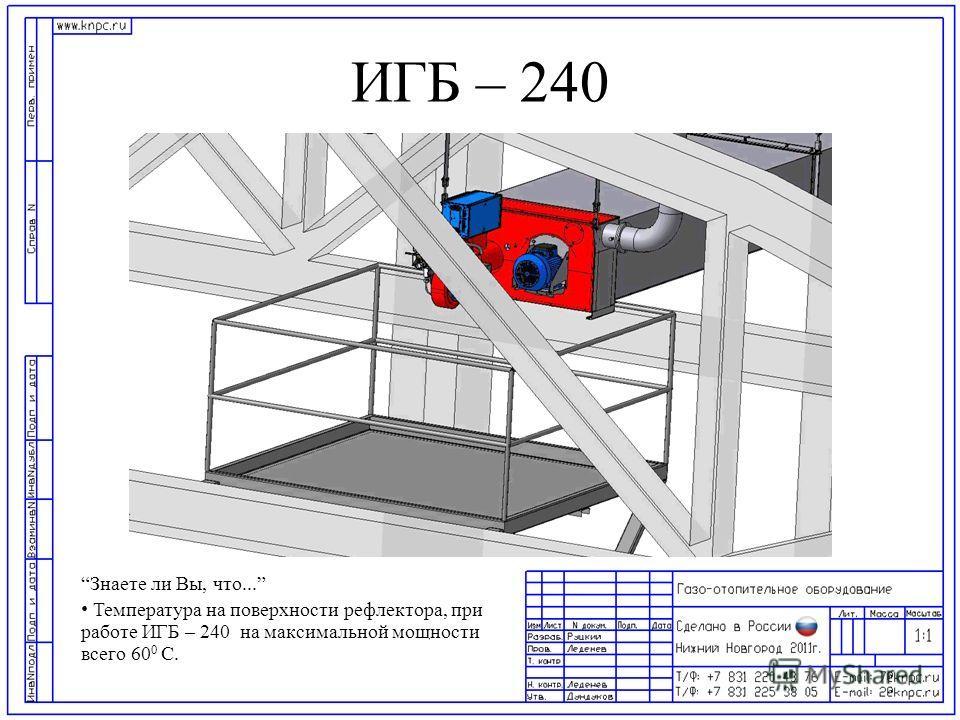 ИГБ – 240 Знаете ли Вы, что... Температура на поверхности рефлектора, при работе ИГБ – 240 на максимальной мощности всего 60 0 С.