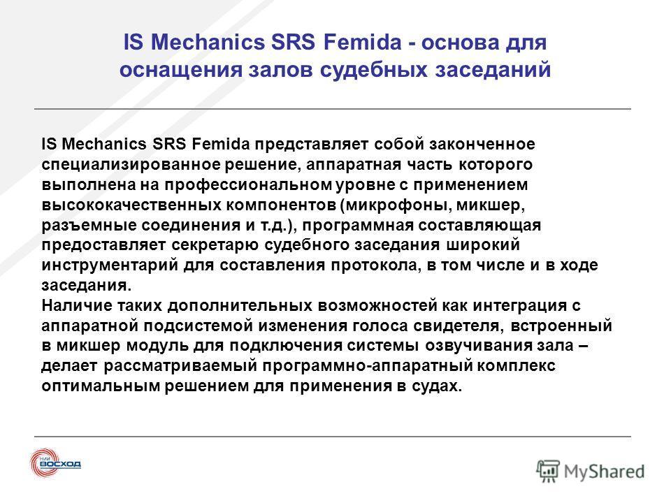 IS Mechanics SRS Femida - основа для оснащения залов судебных заседаний IS Mechanics SRS Femida представляет собой законченное специализированное решение, аппаратная часть которого выполнена на профессиональном уровне с применением высококачественных