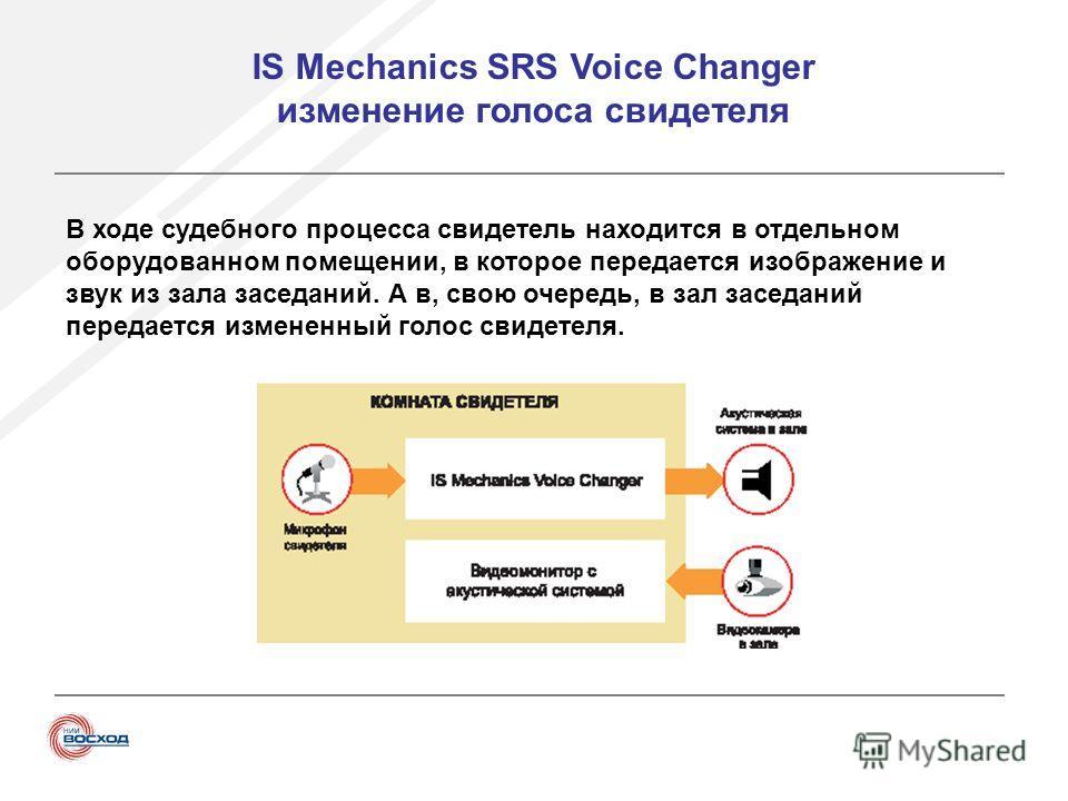 IS Mechanics SRS Voice Changer изменение голоса свидетеля В ходе судебного процесса свидетель находится в отдельном оборудованном помещении, в которое передается изображение и звук из зала заседаний. А в, свою очередь, в зал заседаний передается изме