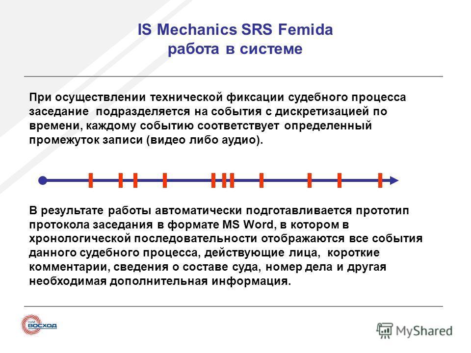 IS Mechanics SRS Femida работа в системе При осуществлении технической фиксации судебного процесса заседание подразделяется на события с дискретизацией по времени, каждому событию соответствует определенный промежуток записи (видео либо аудио). В рез