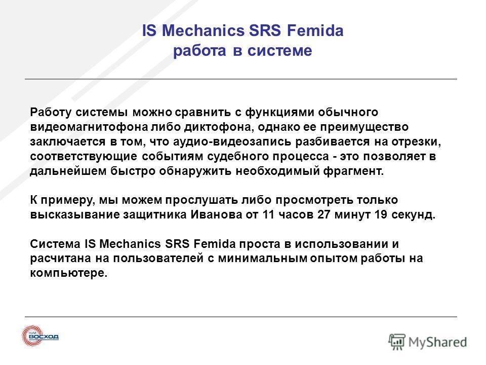 IS Mechanics SRS Femida работа в системе Работу системы можно сравнить с функциями обычного видеомагнитофона либо диктофона, однако ее преимущество заключается в том, что аудио-видеозапись разбивается на отрезки, соответствующие событиям судебного пр
