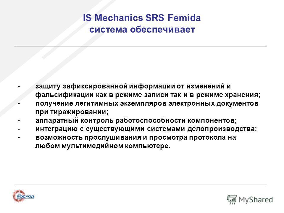 IS Mechanics SRS Femida система обеспечивает - защиту зафиксированной информации от изменений и фальсификации как в режиме записи так и в режиме хранения; - получение легитимных экземпляров электронных документов при тиражировании; - аппаратный контр