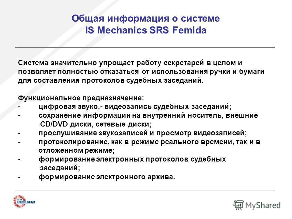 Общая информация о системе IS Mechanics SRS Femida Система значительно упрощает работу секретарей в целом и позволяет полностью отказаться от использования ручки и бумаги для составления протоколов судебных заседаний. Функциональное предназначение: -