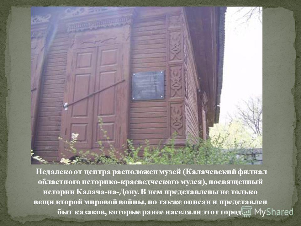 Недалеко от центра расположен музей (Калачевский филиал областного историко-краеведческого музея), посвященный истории Калача-на-Дону. В нем представлены не только вещи второй мировой войны, но также описан и представлен быт казаков, которые ранее на