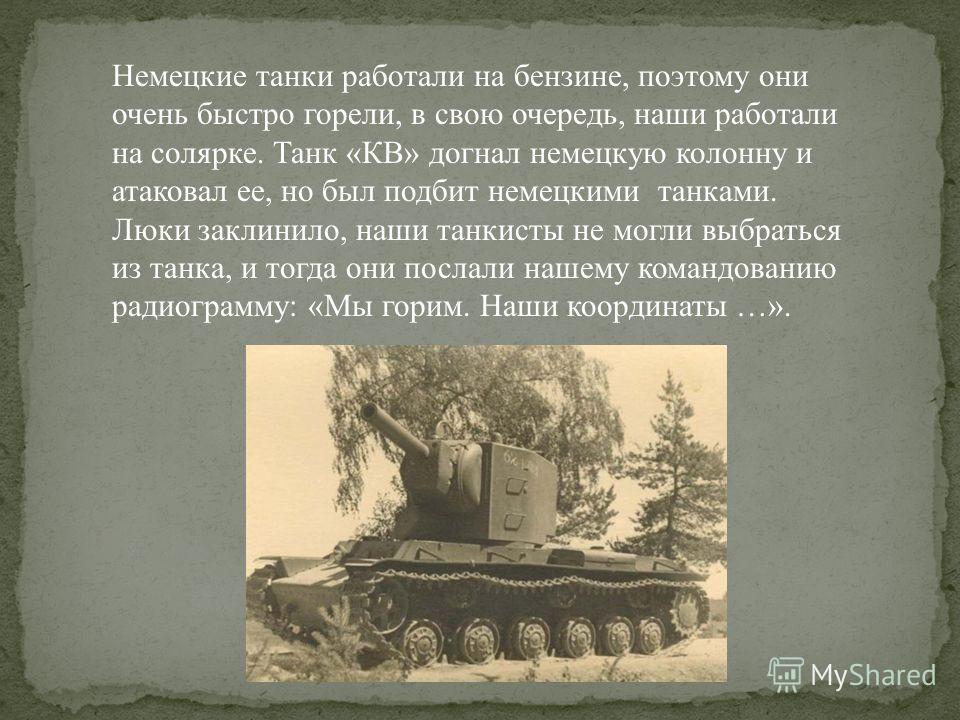 Немецкие танки работали на бензине, поэтому они очень быстро горели, в свою очередь, наши работали на солярке. Танк «КВ» догнал немецкую колонну и атаковал ее, но был подбит немецкими танками. Люки заклинило, наши танкисты не могли выбраться из танка