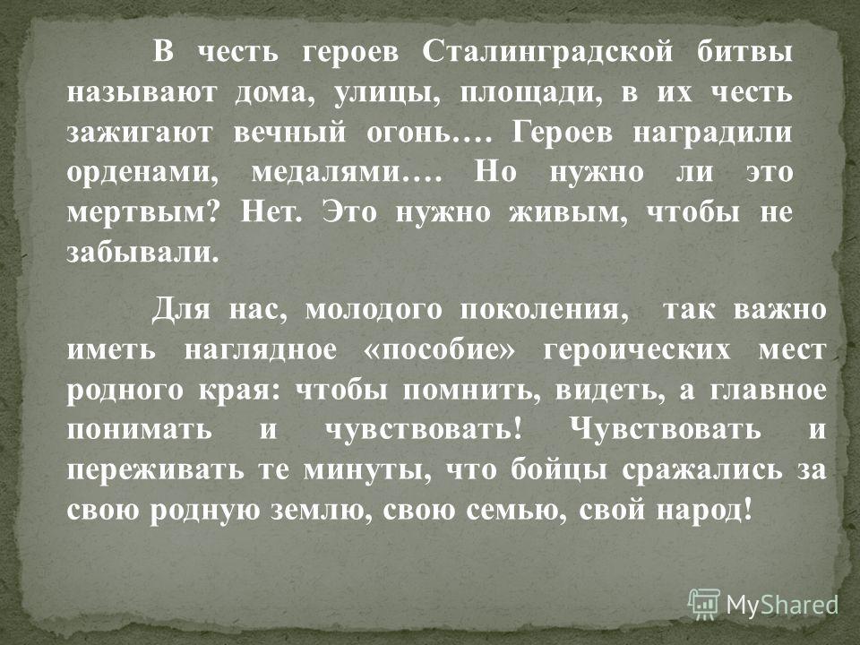 В честь героев Сталинградской битвы называют дома, улицы, площади, в их честь зажигают вечный огонь…. Героев наградили орденами, медалями…. Но нужно ли это мертвым? Нет. Это нужно живым, чтобы не забывали. Для нас, молодого поколения, так важно иметь