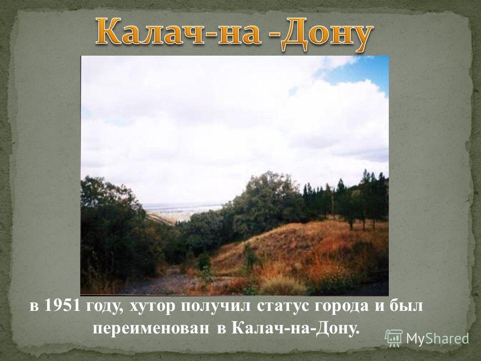 в 1951 году, хутор получил статус города и был переименован в Калач-на-Дону.
