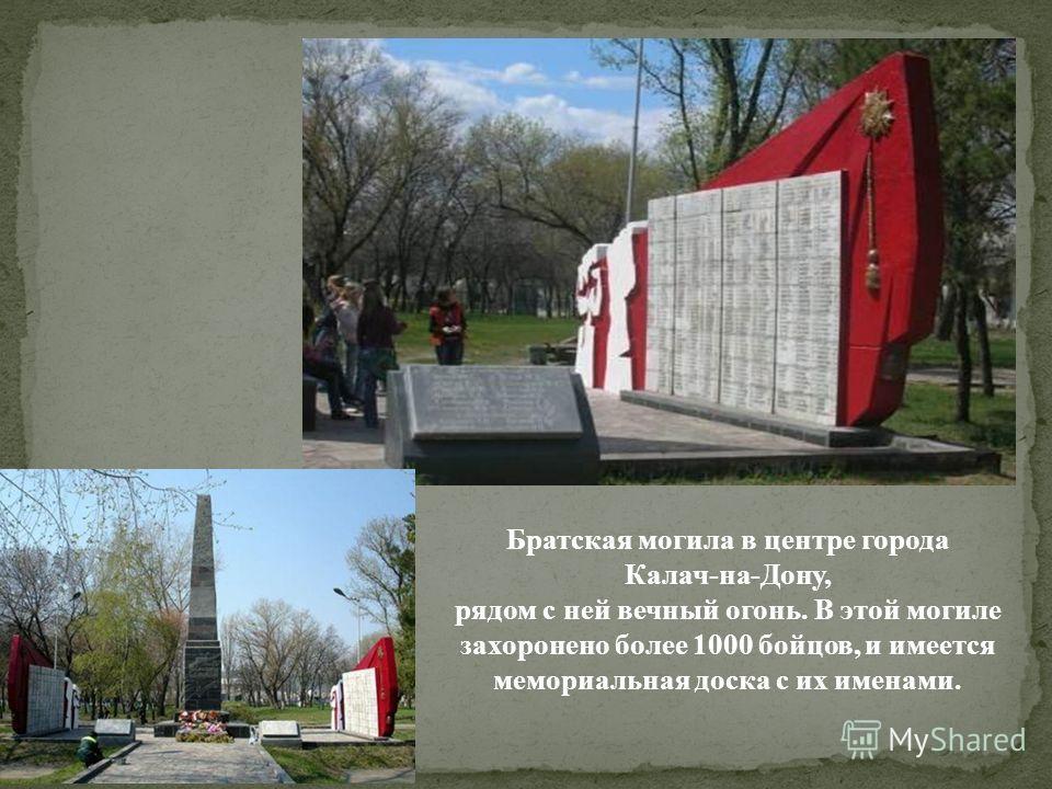 Братская могила в центре города Калач-на-Дону, рядом с ней вечный огонь. В этой могиле захоронено более 1000 бойцов, и имеется мемориальная доска с их именами.