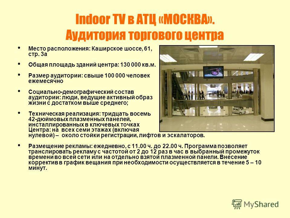 Indoor TV в АТЦ «МОСКВА». Аудитория торгового центра Место расположения: Каширское шоссе, 61, стр. 3а Общая площадь зданий центра: 130 000 кв.м. Размер аудитории: свыше 100 000 человек ежемесячно Социально-демографический состав аудитории: люди, веду