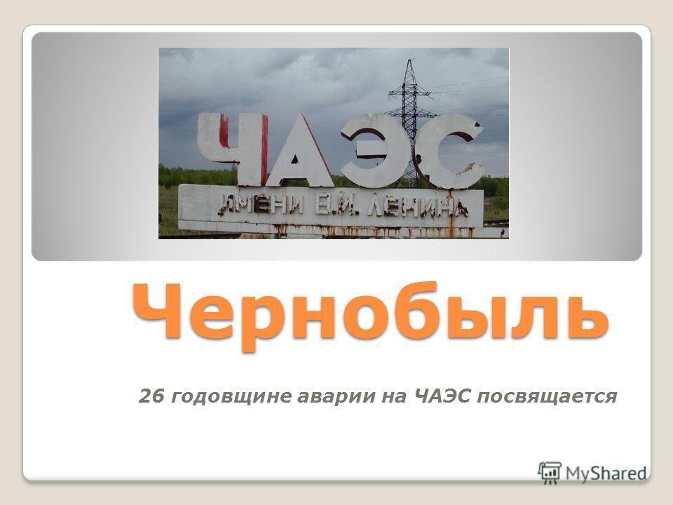Чернобыль 26 годовщине аварии на ЧАЭС посвящается