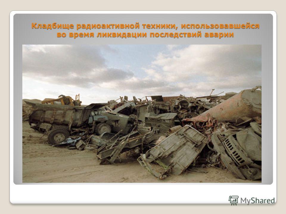 Кладбище радиоактивной техники, использовавшейся во время ликвидации последствий аварии