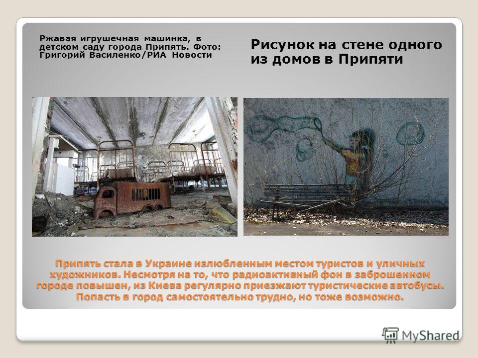 Припять стала в Украине излюбленным местом туристов и уличных художников. Несмотря на то, что радиоактивный фон в заброшенном городе повышен, из Киева регулярно приезжают туристические автобусы. Попасть в город самостоятельно трудно, но тоже возможно