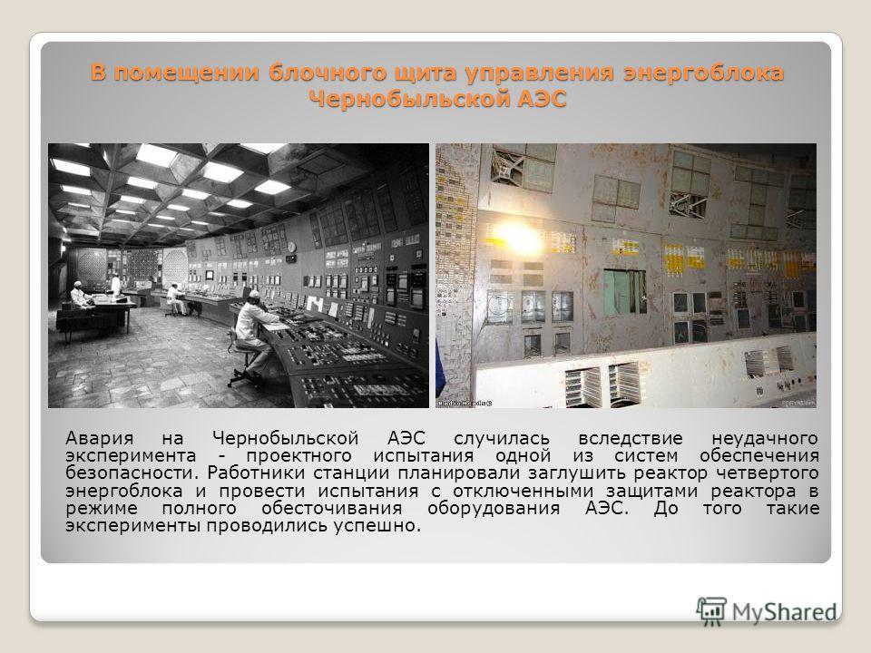 В помещении блочного щита управления энергоблока Чернобыльской АЭС Авария на Чернобыльской АЭС случилась вследствие неудачного эксперимента - проектного испытания одной из систем обеспечения безопасности. Работники станции планировали заглушить реакт