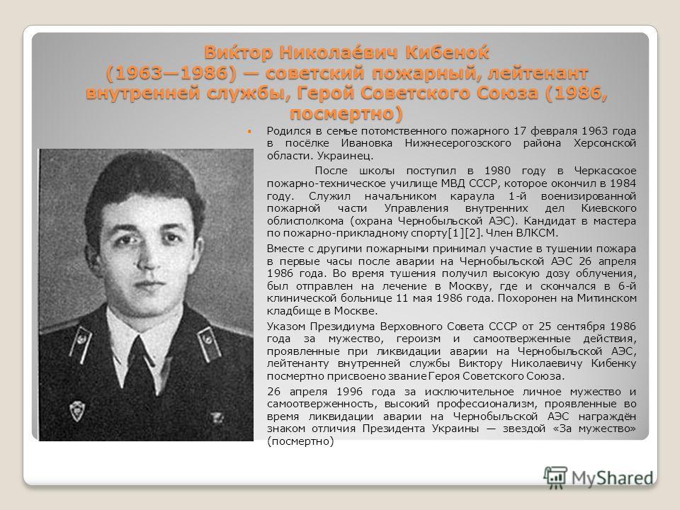 Ви́ктор Никола́евич Кибено́к (19631986) советский пожарный, лейтенант внутренней службы, Герой Советского Союза (1986, посмертно) Родился в семье потомственного пожарного 17 февраля 1963 года в посёлке Ивановка Нижнесерогозского района Херсонской обл