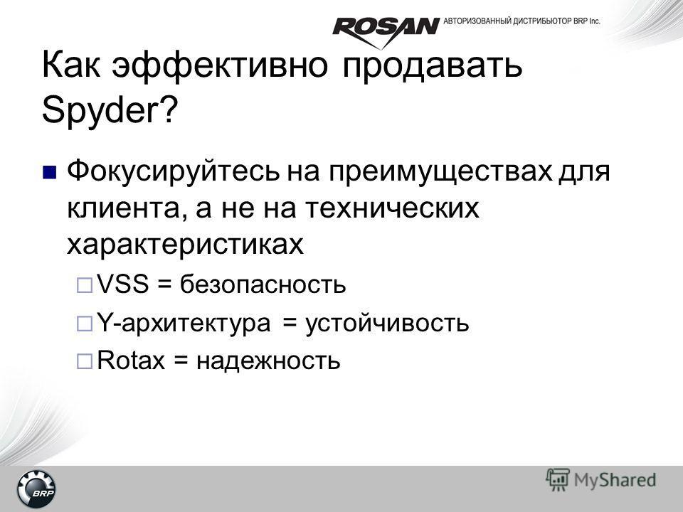 Как эффективно продавать Spyder? Фокусируйтесь на преимуществах для клиента, а не на технических характеристиках VSS = безопасность Y-архитектура = устойчивость Rotax = надежность