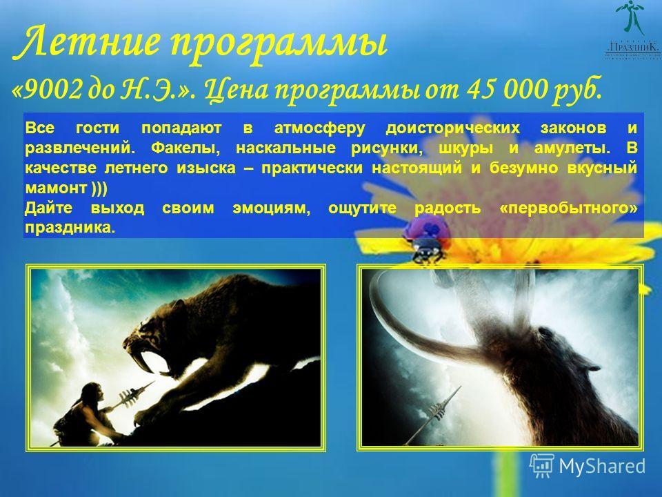Летние программы «9002 до Н.Э.». Цена программы от 45 000 руб. Все гости попадают в атмосферу доисторических законов и развлечений. Факелы, наскальные рисунки, шкуры и амулеты. В качестве летнего изыска – практически настоящий и безумно вкусный мамон