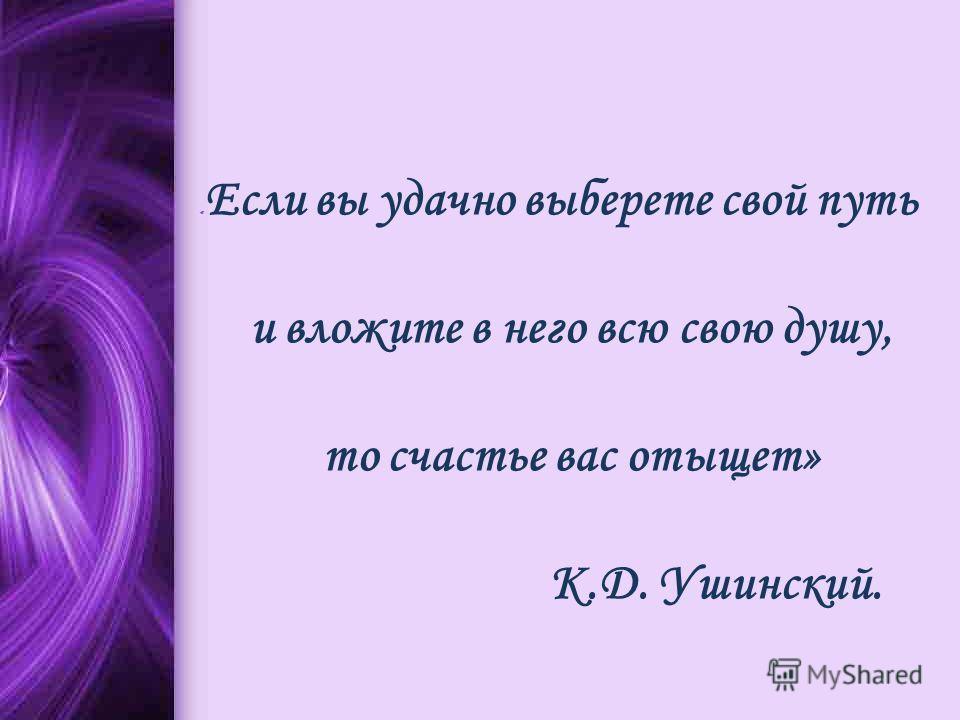 « Если вы удачно выберете свой путь и вложите в него всю свою душу, то счастье вас отыщет» К.Д. Ушинский.