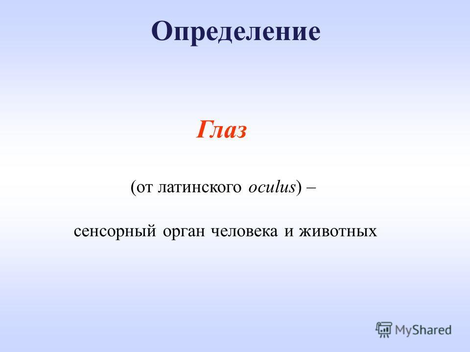 Определение Глаз (от латинского oculus) – сенсорный орган человека и животных