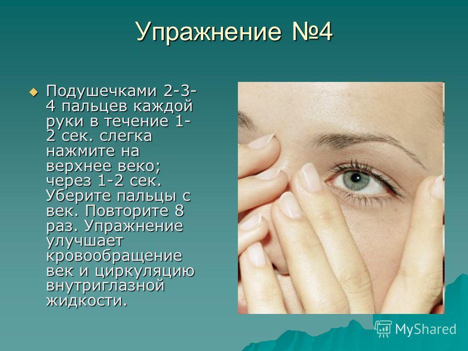 Упражнение 4 Подушечками 2-3- 4 пальцев каждой руки в течение 1- 2 сек. слегка нажмите на верхнее веко; через 1-2 сек. Уберите пальцы с век. Повторите 8 раз. Упражнение улучшает кровообращение век и циркуляцию внутриглазной жидкости. Подушечками 2-3-