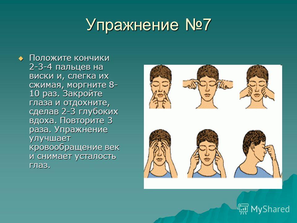 Упражнение 7 Положите кончики 2-3-4 пальцев на виски и, слегка их сжимая, моргните 8- 10 раз. Закройте глаза и отдохните, сделав 2-3 глубоких вдоха. Повторите 3 раза. Упражнение улучшает кровообращение век и снимает усталость глаз. Положите кончики 2