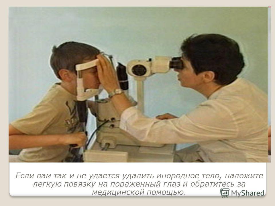 Если вам так и не удается удалить инородное тело, наложите легкую повязку на пораженный глаз и обратитесь за медицинской помощью.