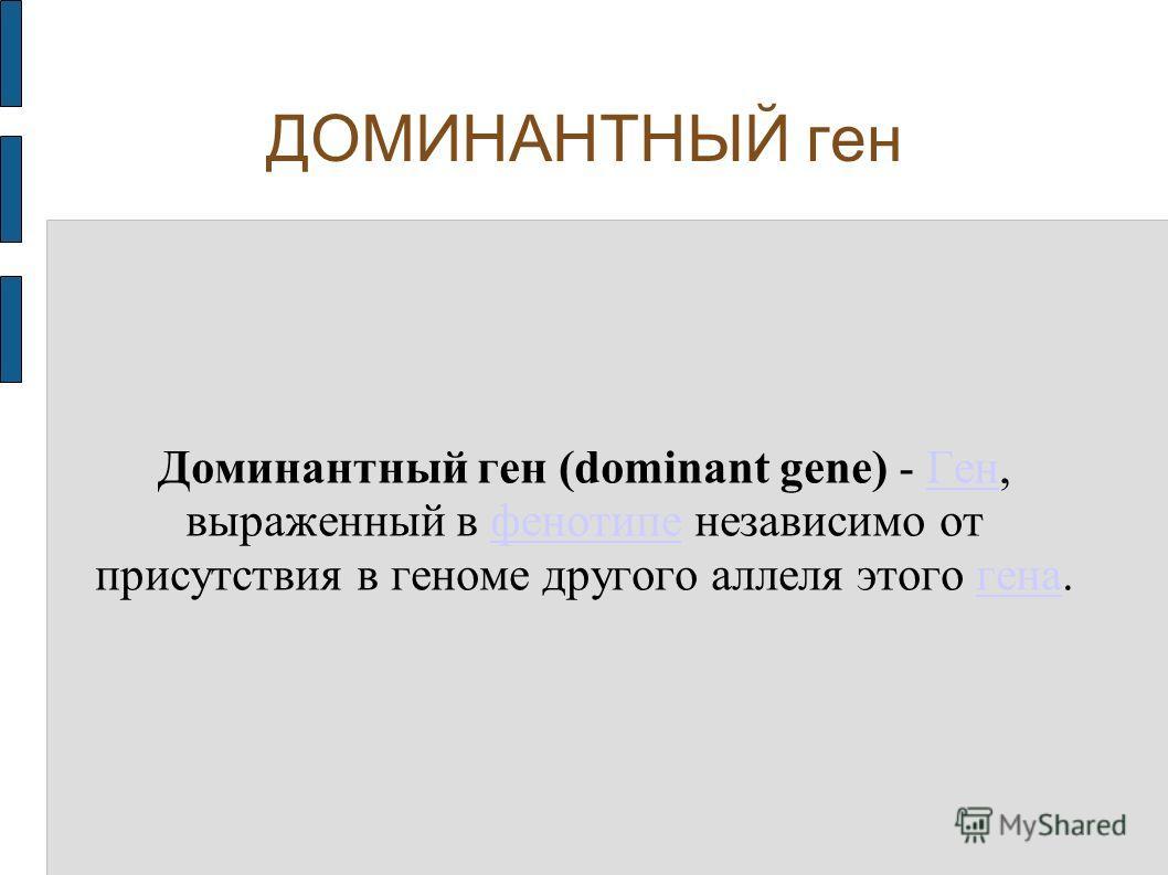 ДОМИНАНТНЫЙ ген Доминантный ген (dominant gene) - Ген, выраженный в фенотипе независимо от присутствия в геноме другого аллеля этого гена.Генфенотипегена