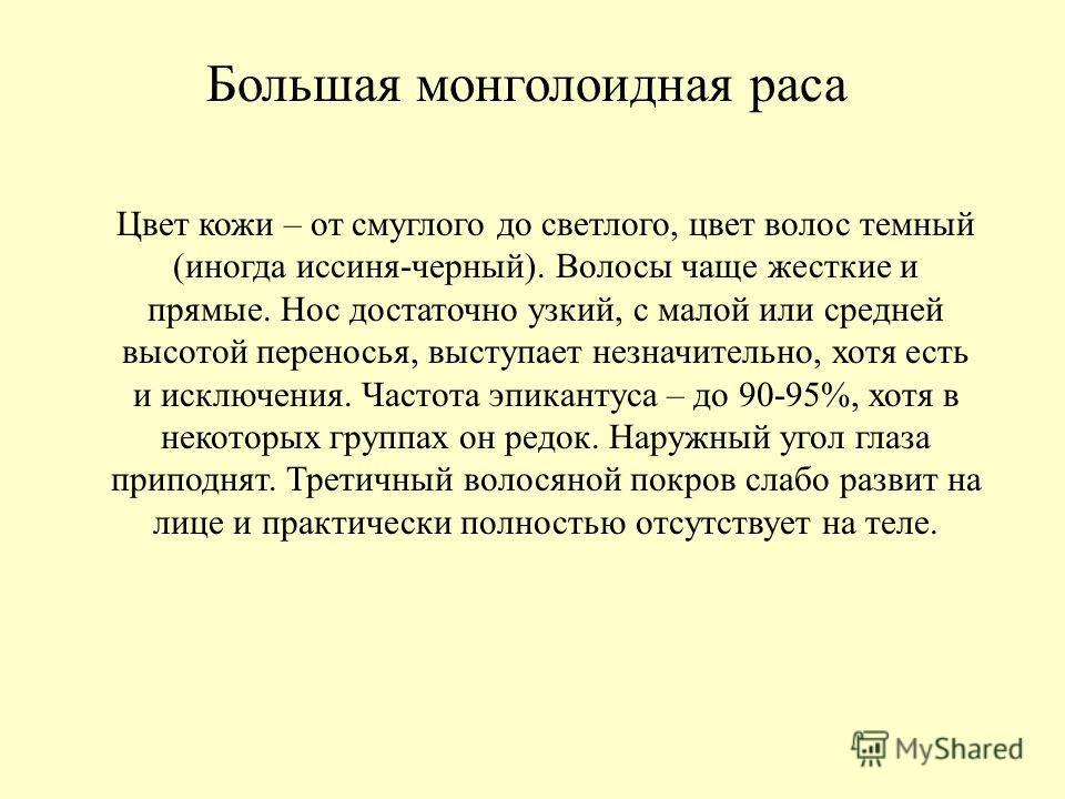 Большая монголоидная раса Цвет кожи – от смуглого до светлого, цвет волос темный (иногда иссиня-черный). Волосы чаще жесткие и прямые. Нос достаточно узкий, с малой или средней высотой переносья, выступает незначительно, хотя есть и исключения. Часто