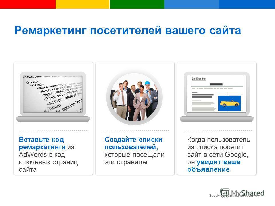 Google Confidential and Proprietary Ремаркетинг посетителей вашего сайта Создайте списки пользователей, которые посещали эти страницы Вставьте код ремаркетинга из AdWords в код ключевых страниц сайта Когда пользователь из списка посетит сайт в сети G