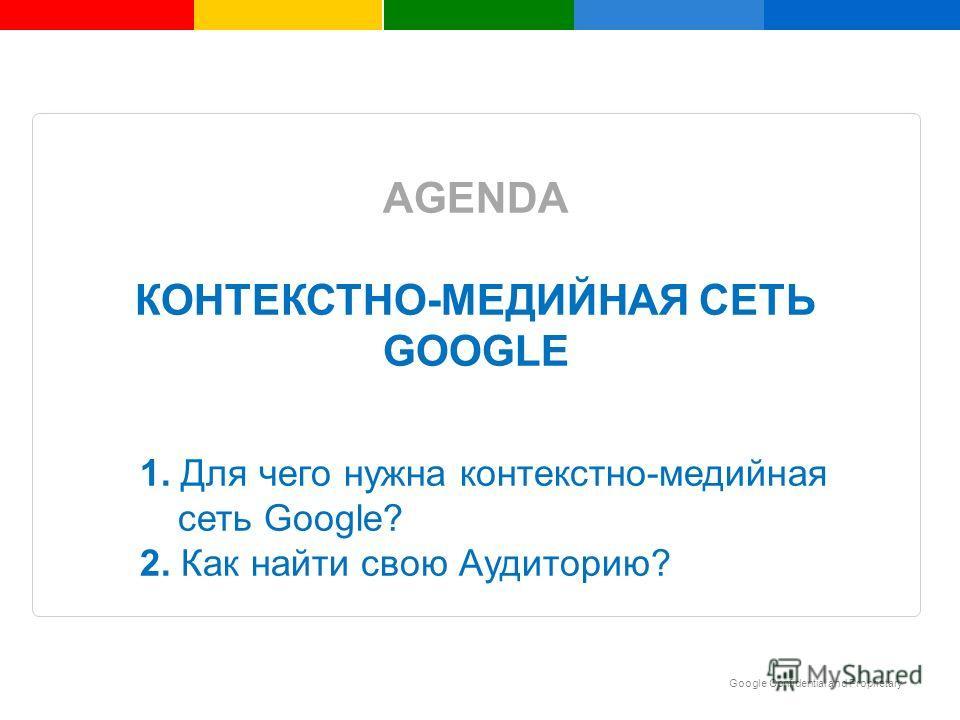 Google Confidential and Proprietary Insert text here AGENDA КОНТЕКСТНО-МЕДИЙНАЯ СЕТЬ GOOGLE 1. Для чего нужна контекстно-медийная сеть Google? 2. Как найти свою Аудиторию?