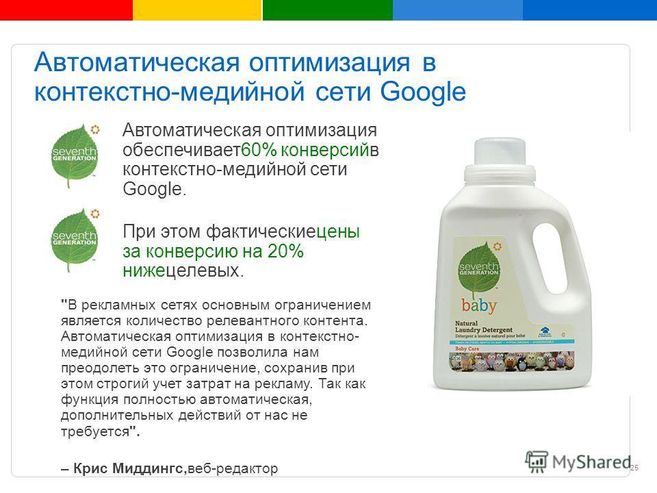 Google Confidential and Proprietary Автоматическая оптимизация в контекстно-медийной сети Google Автоматическая оптимизация обеспечивает60% конверсийв контекстно-медийной сети Google. При этом фактическиецены за конверсию на 20% нижецелевых.