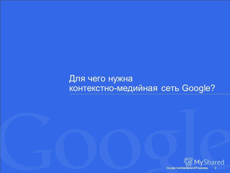 Google Confidential and Proprietary Для чего нужна контекстно-медийная сеть Google? 3