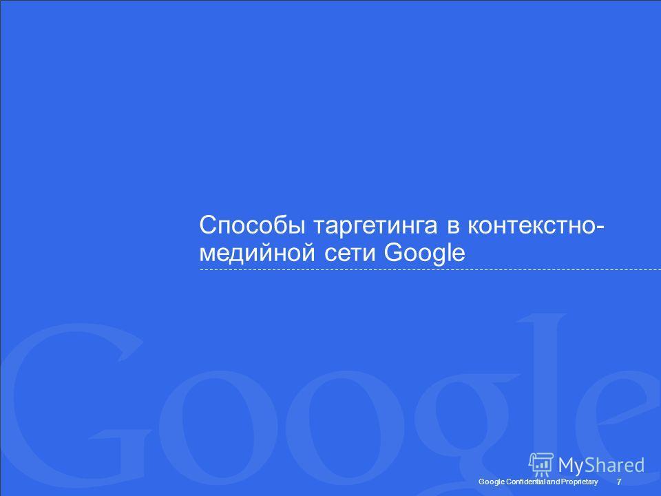Google Confidential and Proprietary Способы таргетинга в контекстно- медийной сети Google 7