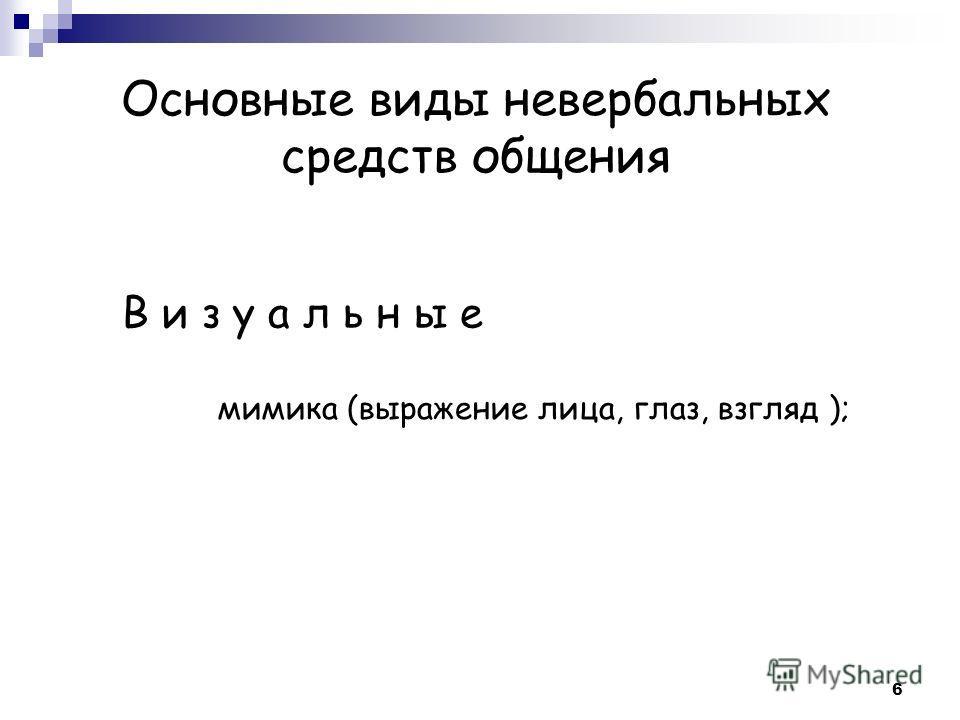 Основные виды невербальных средств общения В и з у а л ь н ы е мимика (выражение лица, глаз, взгляд ); 6