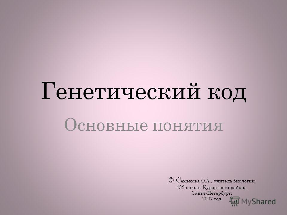 Генетический код Основные понятия © С еменова О.А., учитель биологии 433 школы Курортного района Санкт-Петербург. 2007 год