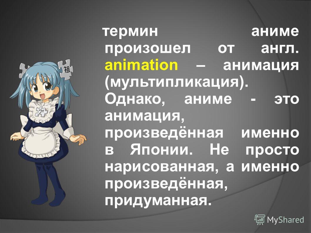 термин аниме произошел от англ. animation – анимация (мультипликация). Однако, аниме - это анимация, произведённая именно в Японии. Не просто нарисованная, а именно произведённая, придуманная.