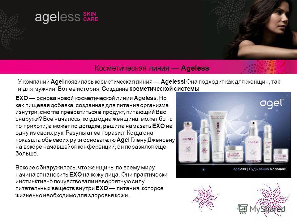 У компании Agel появилась косметическая линия Ageless! Она подходит как для женщин, так и для мужчин. Вот ее история: Создание косметической системы EXO основа новой косметической линии Ageless. Но как пищевая добавка, созданная для питания организма