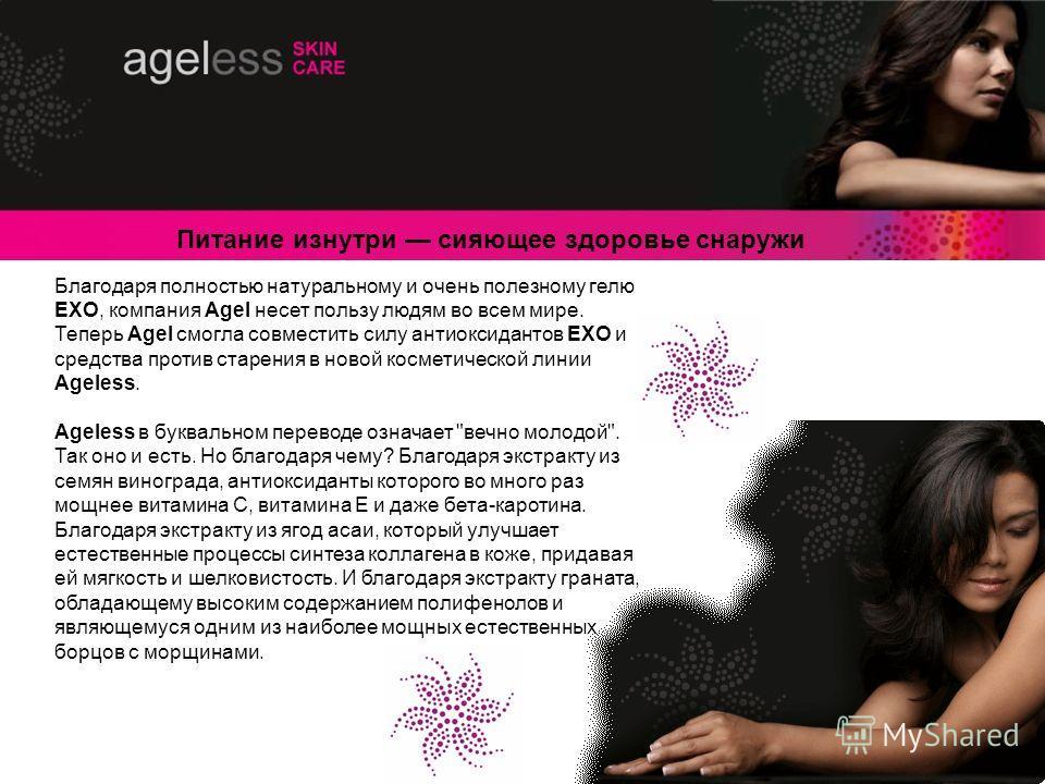 Благодаря полностью натуральному и очень полезному гелю EXO, компания Agel несет пользу людям во всем мире. Теперь Agel смогла совместить силу антиоксидантов EXO и средства против старения в новой косметической линии Ageless. Ageless в буквальном пер