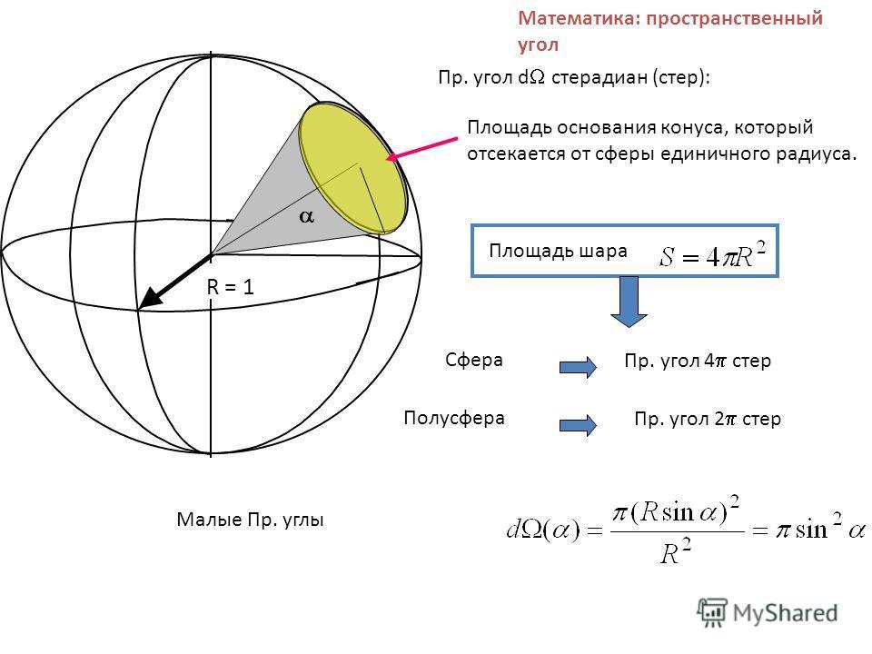 Математика: пространственный угол Пр. угол d стерадиан (стер): R = 1 Площадь шара Сфера Пр. угол 4 стер Полусфера Пр. угол 2 стер Малые Пр. углы Площадь основания конуса, который отсекается от сферы единичного радиуса.