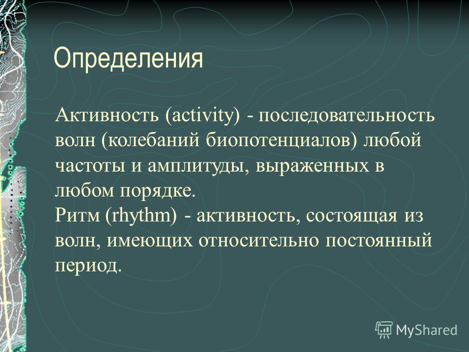 Определения Активность (activity) - последовательность волн (колебаний биопотенциалов) любой частоты и амплитуды, выраженных в любом порядке. Ритм (rhythm) - активность, состоящая из волн, имеющих относительно постоянный период.