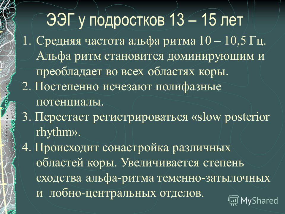 ЭЭГ у подростков 13 – 15 лет 1.Средняя частота альфа ритма 10 – 10,5 Гц. Альфа ритм становится доминирующим и преобладает во всех областях коры. 2. Постепенно исчезают полифазные потенциалы. 3. Перестает регистрироваться «slow posterior rhythm». 4. П