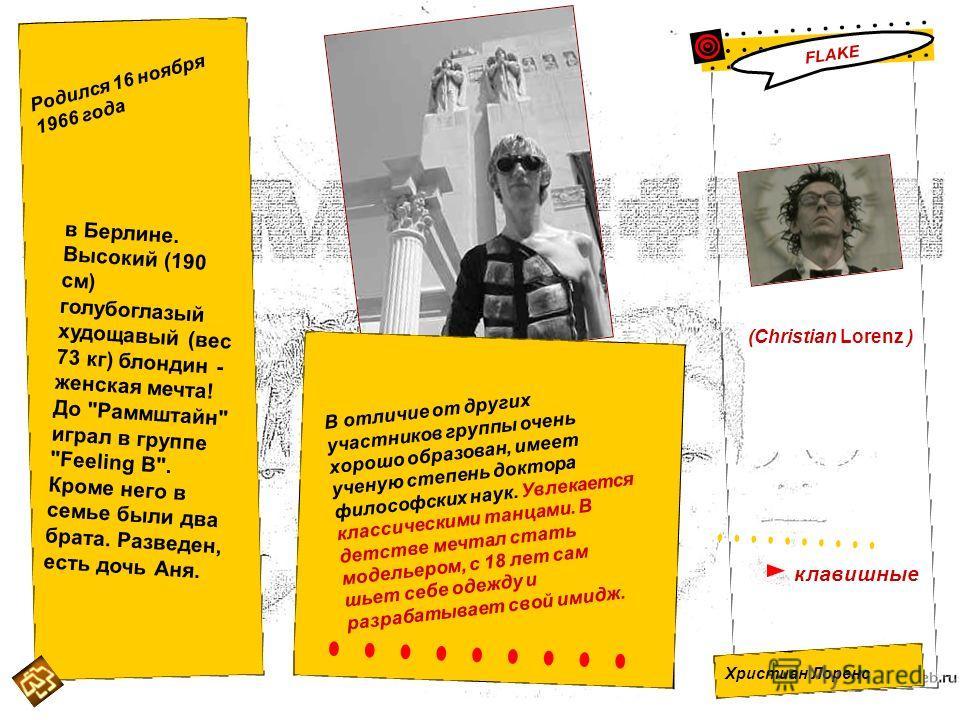 (Christian Lorenz ) Христиан Лоренс клавишные FLAKE Родился 16 ноября 1966 года в Берлине. Высокий (190 см) голубоглазый худощавый (вес 73 кг) блондин - женская мечта! До