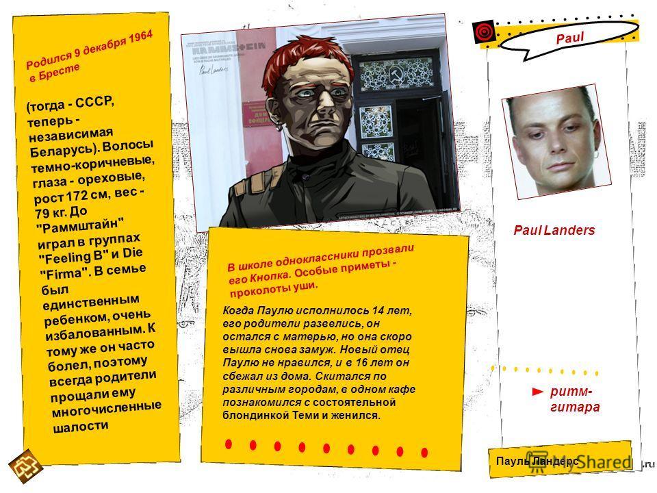 Paul Landers Пауль Ландерс ритм- гитара Paul Родился 9 декабря 1964 в Бресте (тогда - СССР, теперь - независимая Беларусь). Волосы темно-коричневые, глаза - ореховые, рост 172 см, вес - 79 кг. До