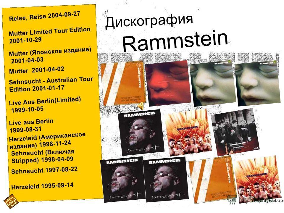 Reise, Reise 2004-09-27 Mutter Limited Tour Edition 2001-10-29 Mutter (Японское издание) 2001-04-03 Mutter 2001-04-02 Sehnsucht - Australian Tour Edition 2001-01-17 Live Aus Berlin(Limited) 1999-10-05 Live aus Berlin 1999-08-31 Herzeleid (Американско