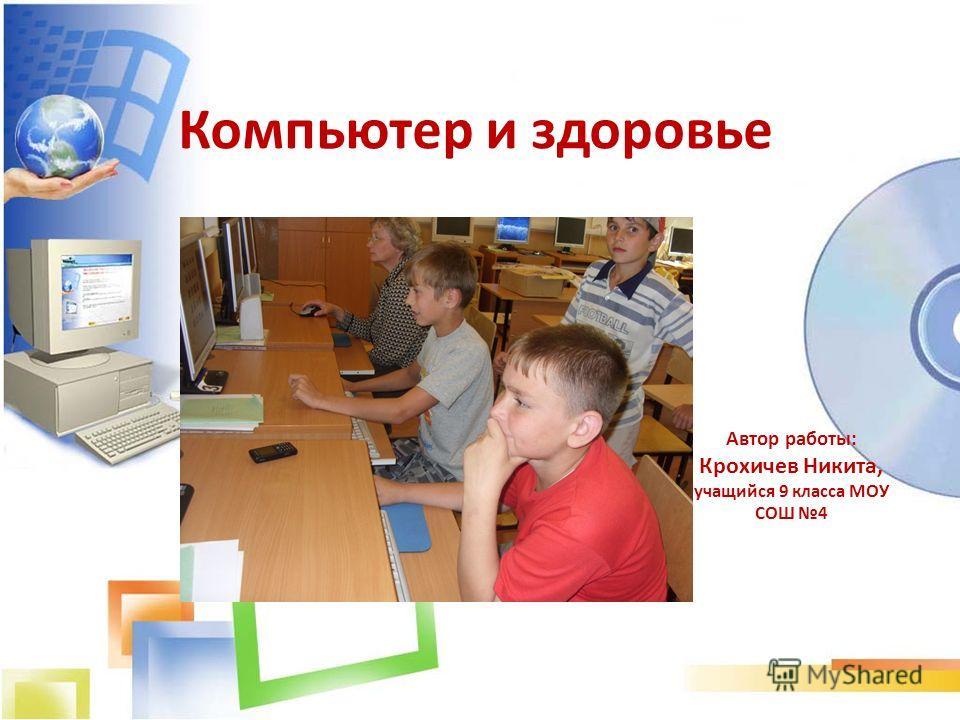 Компьютер и здоровье Автор работы: Крохичев Никита, учащийся 9 класса МОУ СОШ 4