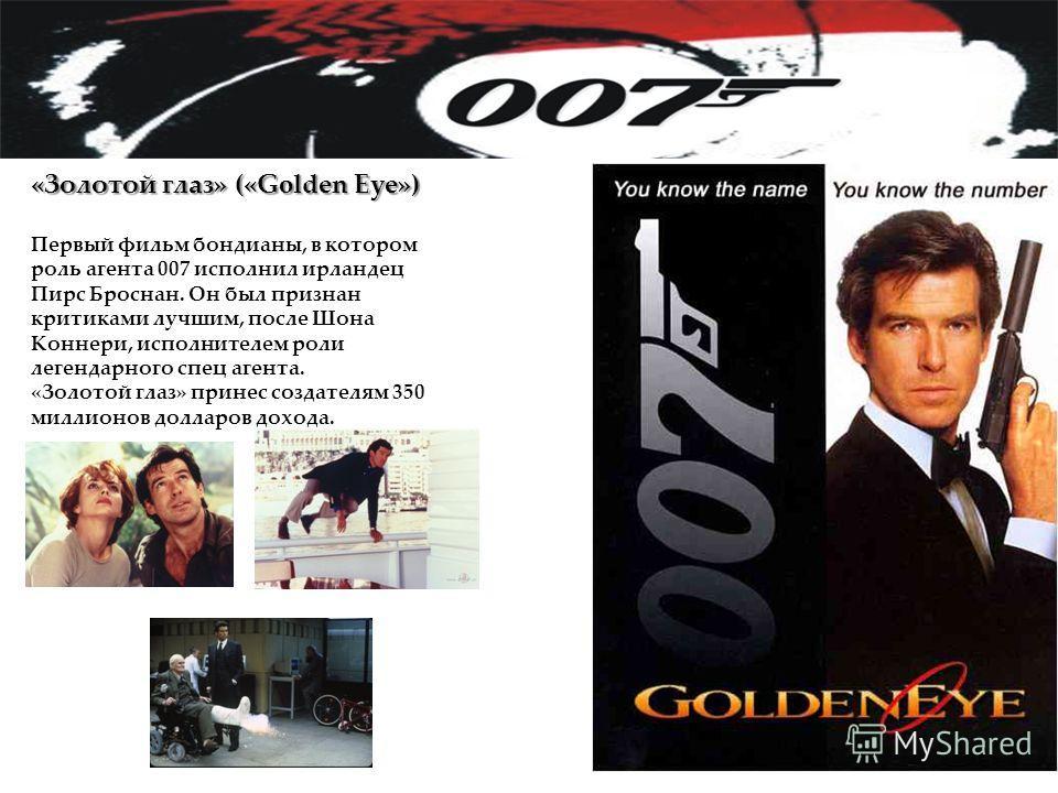«Золотой глаз» («Golden Eye») Первый фильм бондианы, в котором роль агента 007 исполнил ирландец Пирс Броснан. Он был признан критиками лучшим, после Шона Коннери, исполнителем роли легендарного спец агента. «Золотой глаз» принес создателям 350 милли