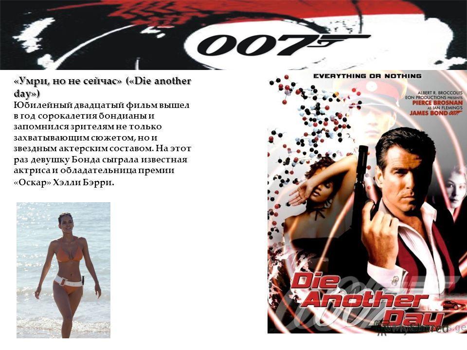 «Умри, но не сейчас» («Die another day») Юбилейный двадцатый фильм вышел в год сорокалетия бондианы и запомнился зрителям не только захватывающим сюжетом, но и звездным актерским составом. На этот раз девушку Бонда сыграла известная актриса и обладат