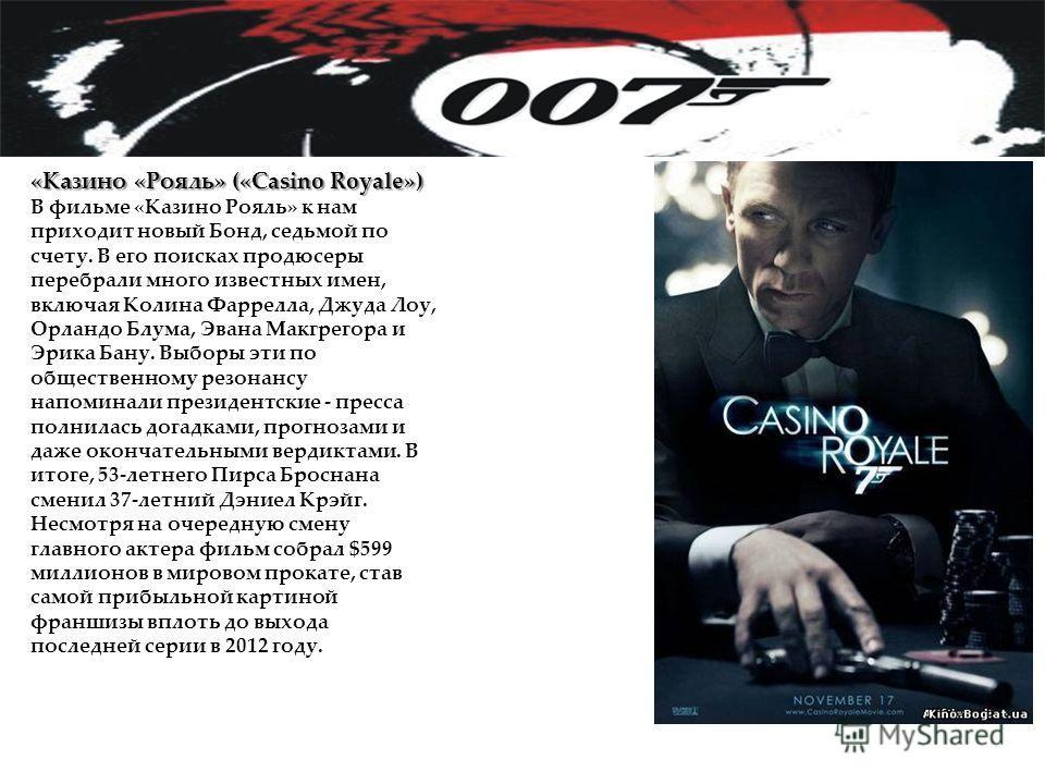 «Казино «Рояль» («Casino Royale») В фильме «Казино Рояль» к нам приходит новый Бонд, седьмой по счету. В его поисках продюсеры перебрали много известных имен, включая Колина Фаррелла, Джуда Лоу, Орландо Блума, Эвана Макгрегора и Эрика Бану. Выборы эт