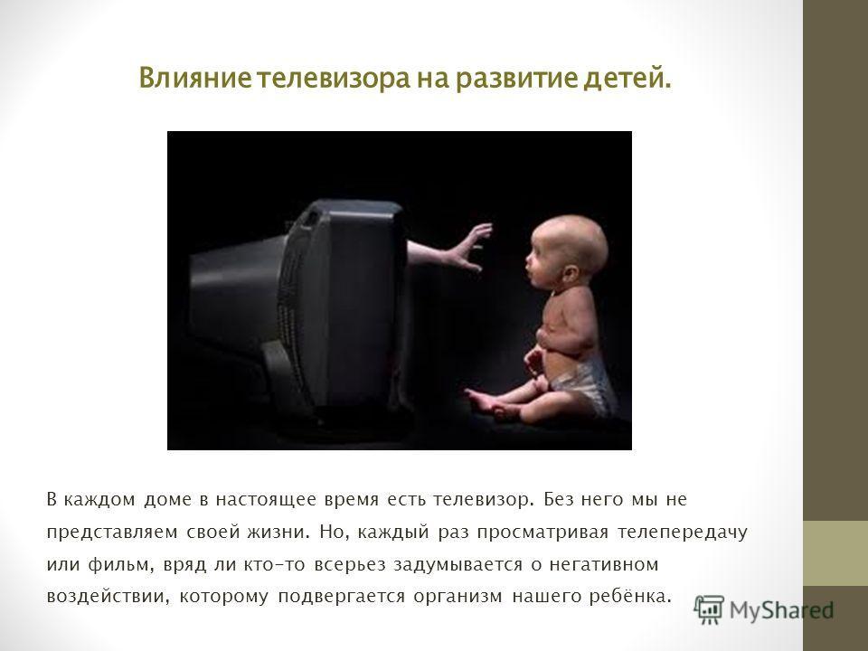 Влияние телевизора на развитие детей. В каждом доме в настоящее время есть телевизор. Без него мы не представляем своей жизни. Но, каждый раз просматривая телепередачу или фильм, вряд ли кто-то всерьез задумывается о негативном воздействии, которому