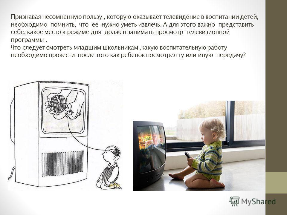 Признавая несомненную пользу, которую оказывает телевидение в воспитании детей, необходимо помнить, что ее нужно уметь извлечь. А для этого важно представить себе, какое место в режиме дня должен занимать просмотр телевизионной программы. Что следует