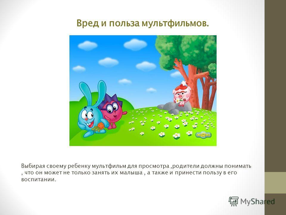 Вред и польза мультфильмов. Выбирая своему ребенку мультфильм для просмотра,родители должны понимать, что он может не только занять их малыша, а также и принести пользу в его воспитании.